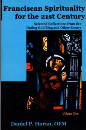FRANCISCAN SPIRITUALITY FOR THE 21ST CENTURY: Selected Reflections from the Dating God Blog and...