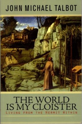 THE WORLD IS MY CLOISTER: Living from the Hermit Within. John Michael Talbot