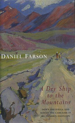 A DRY SHIP TO THE MOUNTAINS: DOWN THE VOLGA AND ACROSS THE CAUCASUS IN MY FATHER'S FOOTSTEPS....