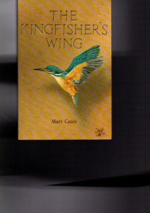 THE KINGFISHER'S WING. Mary Casey.