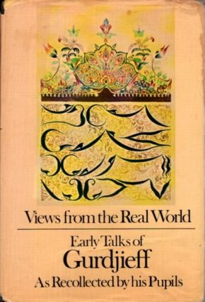 VIEWS FROM THE REAL WORLD: EARLY TALKS OF GURDJIEFF AS RECOLLECTED BY HIS PUPILS.; Early Talks of...