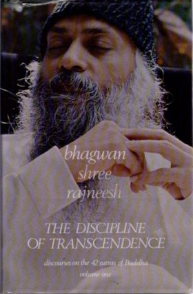 THE DISCIPLINE OF TRANSCENDENCE: DISCOURSES ON THE 42 SUTRAS OF BUDDHA; VOLUME 1. Bhagwan Shree Rajneesh.