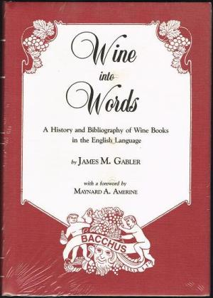 WINE INTO WORDS: A HISTORY AND BIBLIOGRAPHY OF WINE BOOKS IN THE ENGLISH LANGUAGE. James M. Gabler.