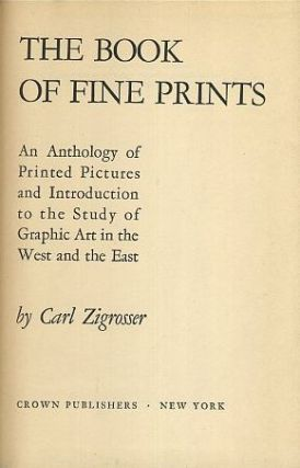 THE BOOK OF FINE PRINTS: AN ANTHOLOGY OF PRINTED PICTURES AND INTRODUCTION TO THE STUDY OF GRAPHIC ART IN THE WEST AND EAST. Carl Zigrosser.