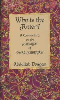 WHO IS THE POTTER: A COMMENTARY ON THE RUBAIYAT OF OMAR KHAYYAM. Abdullah Dougan.