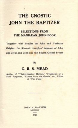 THE GNOSTIC JOHN THE BAPTIZER: SELECTIONS FROM THE MANDAEAN JOHN-BOOK. G. R. S. Mead.