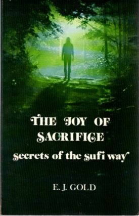 THE JOY OF SACRIFICE: SECRETS OF THE SUFI WAY. E. J. Gold.