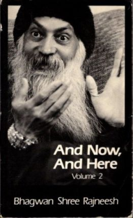 AND NOW, AND HERE: VOLUME 2.; Discourses from the Meditation Camp at Dwarka, Gujarat, India. Bhagwan Shree Rajneesh.