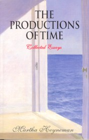 THE PRODUCTIONS OF TIME: COLLECTED ESSAYS. Martha Heyneman.