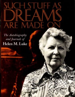 SUCH STUFF AS DREAMS ARE MADE ON: THE AUTOBIOGRAPHY AND JOURNALS OF HELEN M. LUKE. Helen M. Luke