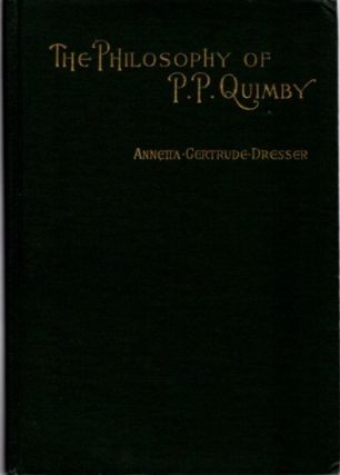THE PHILOSOPHY OF P.P. QUIMBY WITH SELECTIONS FROM HIS MANUSCRIPTS AND A SKETCH OF HIS LIFE....