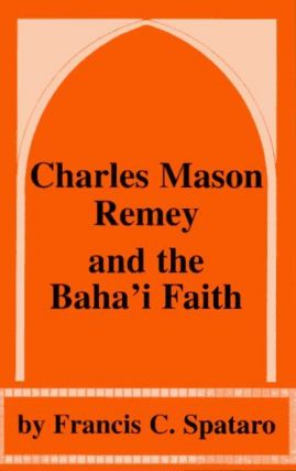 CHARLES MASON REMEY AND THE BAHA'I FAITH. Francis C. Spataro.
