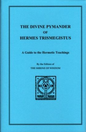THE DIVINE PYMANDER OF HERMES TRISMEGISTUS.; An Endeavor to Systematise and Elucidate the Corpus Hermeticum. Hermes Trismegistus.