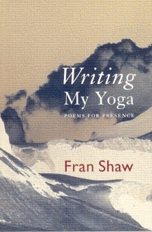 WRITING MY YOGA: POEMS FOR PRESENCE. Fran Shaw.