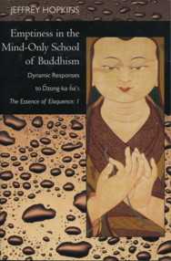 EMPTINESS IN THE MIND-ONLY SCHOOL OF BUDDHISM: DYNAMIC RESPONSES TO DZONG-KA-BE'S THE ESSANCE OF ELOQUENCE: I. Jeffrey Hopkins.