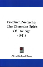 FRIEDRISH NIETZSCHE: THE DIONYSIAN SPIRIT OF THE AGE. Orage A. R.